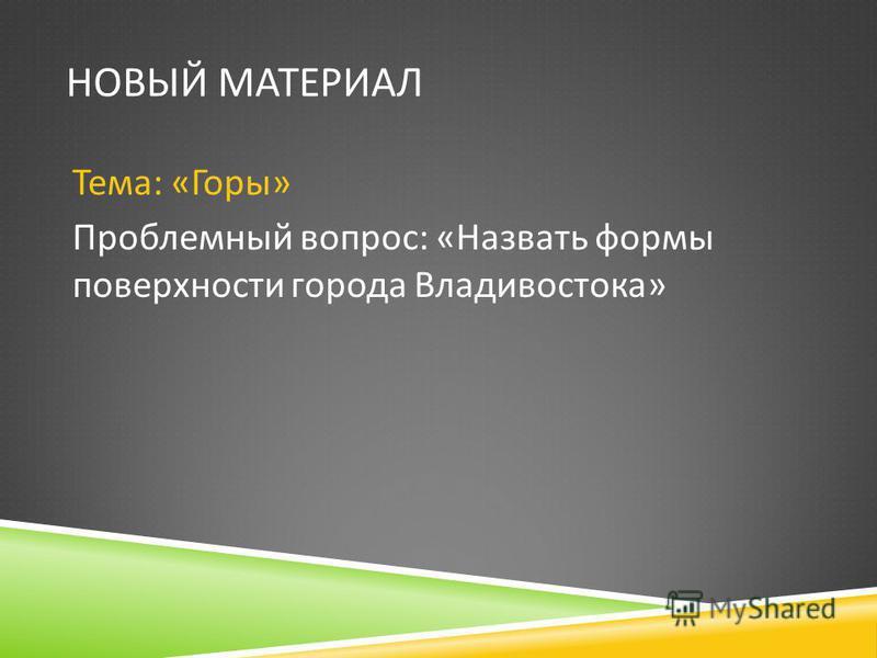 НОВЫЙ МАТЕРИАЛ Тема : « Горы » Проблемный вопрос : « Назвать формы поверхности города Владивостока »