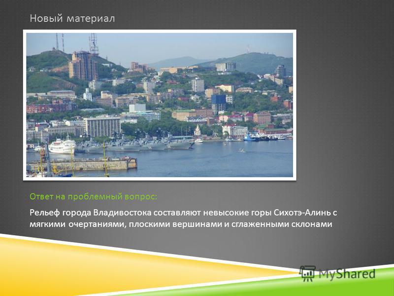 Новый материал Ответ на проблемный вопрос : Рельеф города Владивостока составляют невысокие горы Сихотэ - Алинь с мягкими очертаниями, плоскими вершинами и сглаженными склонами