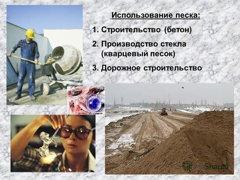 Использование песка: 1. Строительство (бетон) 2. Производство стекла (кварцевый песок) 3. Дорожное строительство