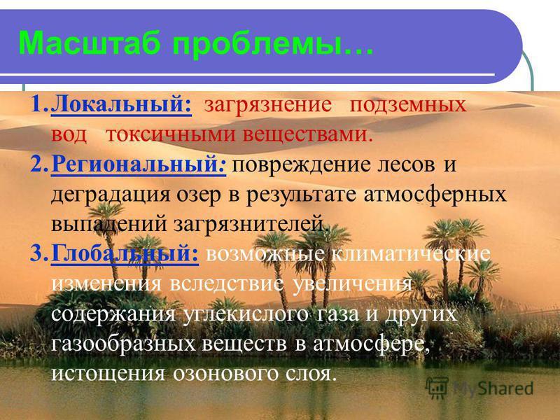 Масштаб проблемы… 1.Локальный: загрязнение подземных вод токсичными веществами. 2.Региональный: повреждение лесов и деградация озер в результате атмосферных выпадений загрязнителей. 3.Глобальный: возможные климатические изменения вследствие увеличени
