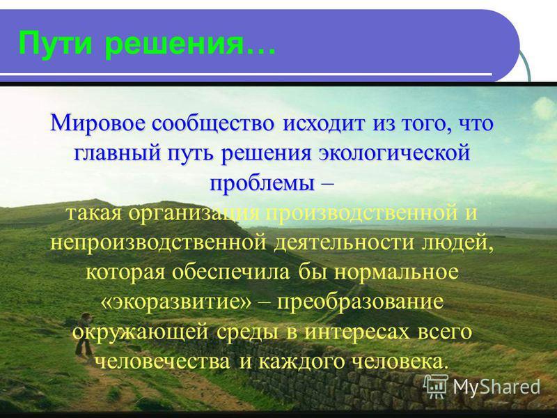 Пути решения… Мировое сообщество исходит из того, что главный путь решения экологической проблемы Мировое сообщество исходит из того, что главный путь решения экологической проблемы – такая организация производственной и непроизводственной деятельнос