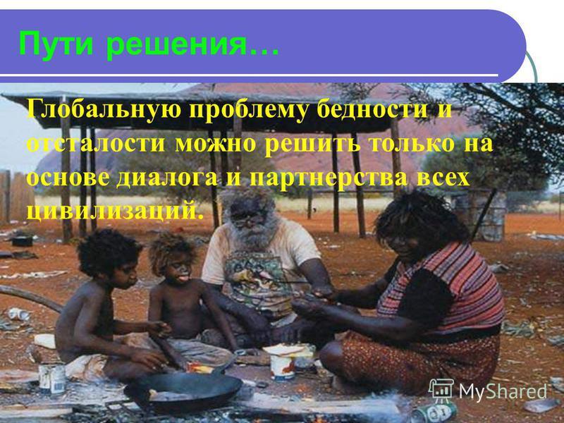 Пути решения… Глобальную проблему бедности и отсталости можно решить только на основе диалога и партнерства всех цивилизаций.
