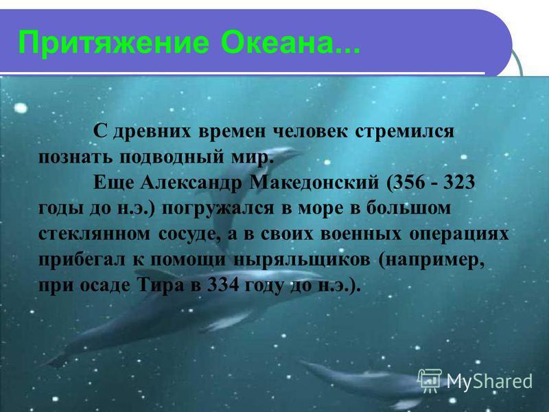 Притяжение Океана... С древних времен человек стремился познать подводный мир. Еще Александр Македонский (356 - 323 годы до н.э.) погружался в море в большом стеклянном сосуде, а в своих военных операциях прибегал к помощи ныряльщиков (например, при