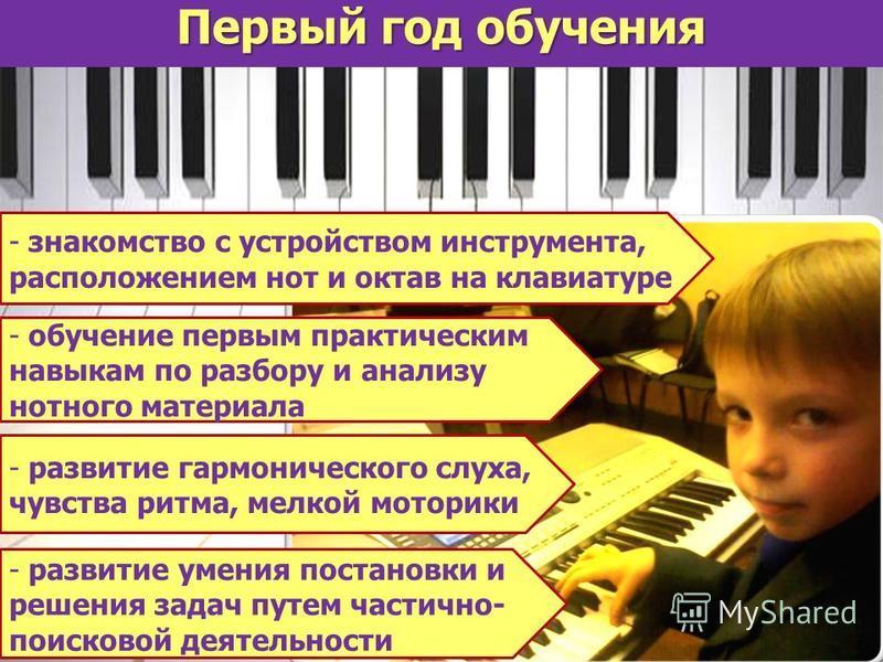 Первый год обучения - знакомство с устройством инструмента, расположением нот и октав на клавиатуре - обучение первым практическим навыкам по разбору и анализу нотного материала - развитие гармонического слуха, чувства ритма, мелкой моторики - развит