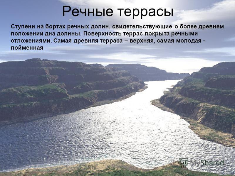 Речные террасы Ступени на бортах речных долин, свидетельствующие о более древнем положении дна долины. Поверхность террас покрыта речными отложениями. Самая древняя терраса – верхняя, самая молодая - пойменная