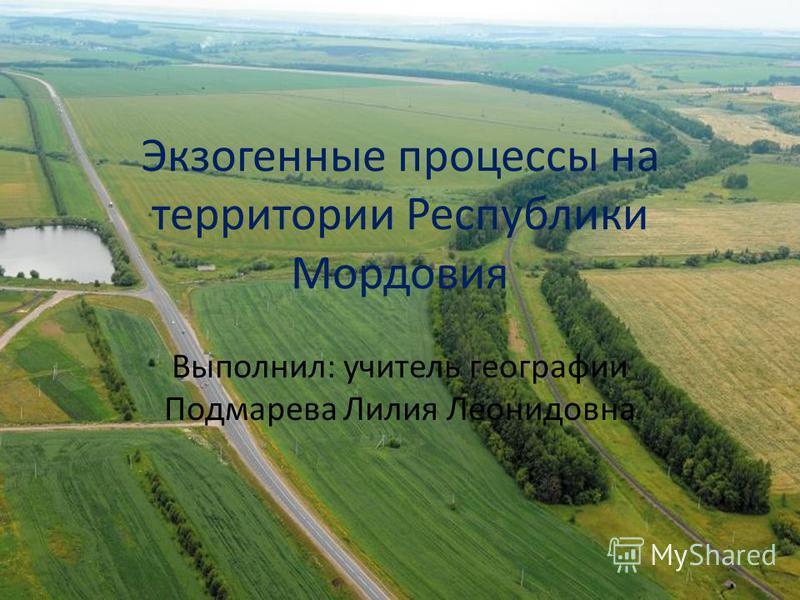 Экзогенные процессы на территории Республики Мордовия Выполнил: учитель географии Подмарева Лилия Леонидовна