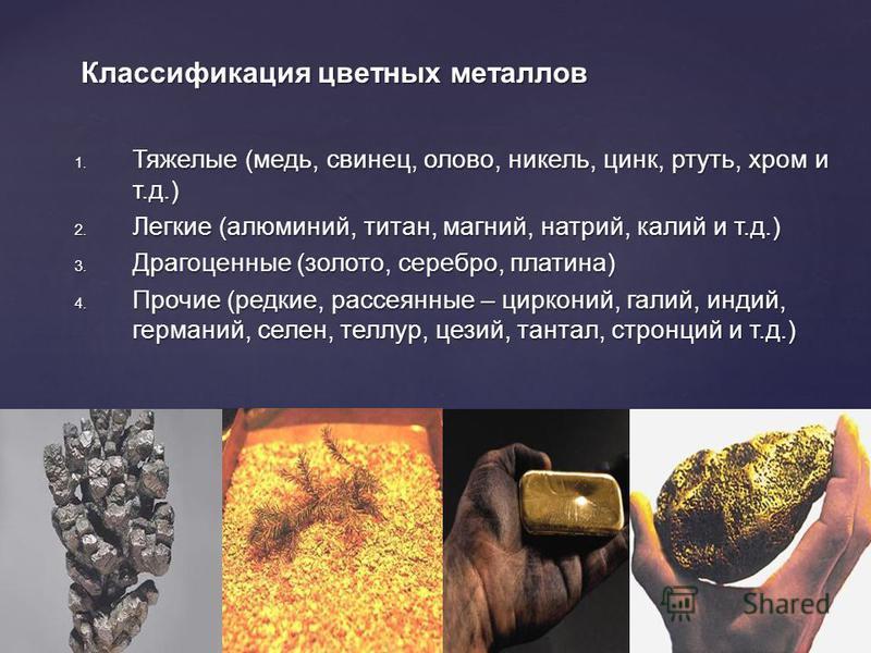 Классификация цветных металлов 1. Тяжелые (медь, свинец, олово, никель, цинк, ртуть, хром и т.д.) 2. Легкие (алюминий, титан, магний, натрий, калий и т.д.) 3. Драгоценные (золото, серебро, платина) 4. Прочие (редкие, рассеянные – цирконий, галий, инд