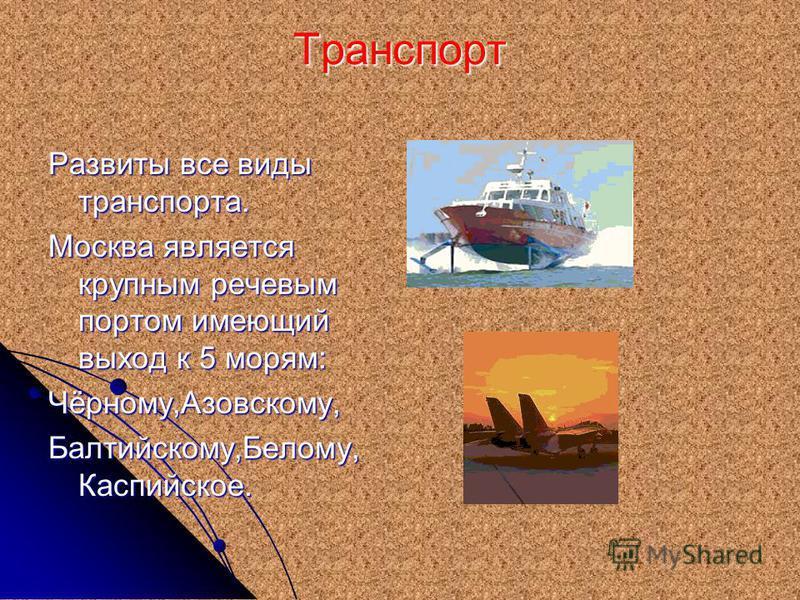 Транспорт Развиты все виды транспорта. Москва является крупным речевым портом имеющий выход к 5 морям: Чёрному,Азовскому, Балтийскому,Белому, Каспийское.
