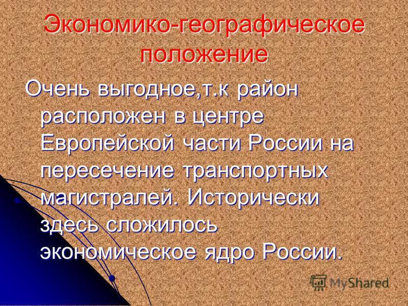 Экономико-географическое положение Очень выгодное,т.к район расположен в центре Европейской части России на пересечение транспортных магистралей. Исторически здесь сложилось экономическое ядро России.