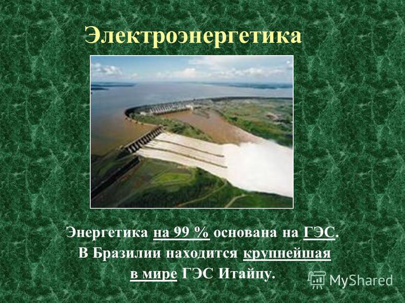 Энергетика на 99 % основана на ГЭС. В Бразилии находится крупнейшая в мире ГЭС Итайпу. Электроэнергетика.