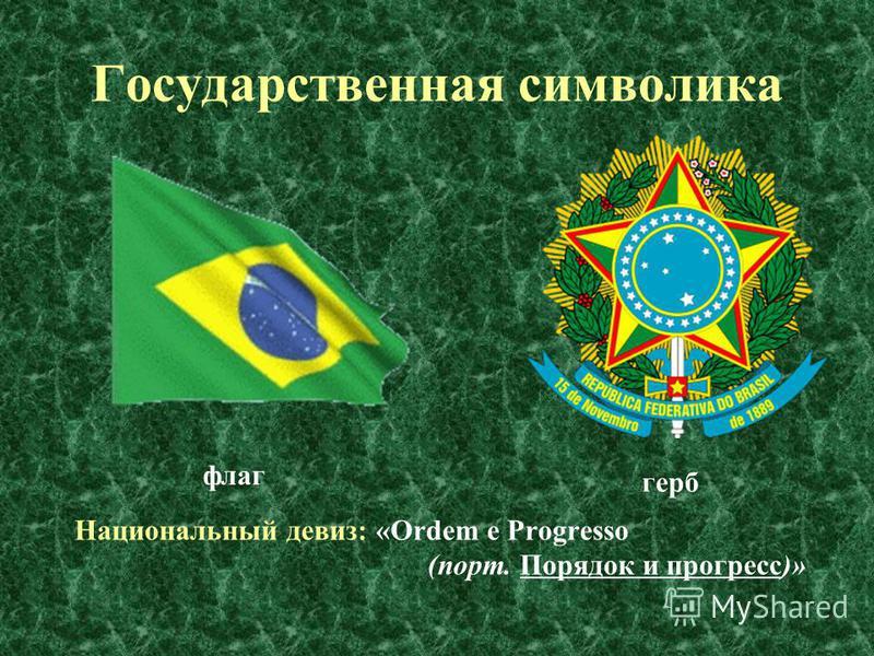 Государственная символика Национальный девиз: «Ordem e Progresso (порт. Порядок и прогресс)» флаг герб