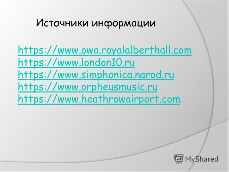 Источники информации https://www.owa.royalalberthall.com https://www.london10. ru https://www.simphonica.narod.ru https://www.orpheusmusic.ru https://www.heathrowairport.com