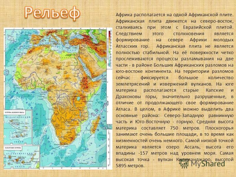 Африка располагается на одной Африканской плите. Африканская плита движется на северо-восток, сталкиваясь при этом с Евразийской плитой. Следствием этого столкновения является формирование на севере Африки молодых Атласских гор. Африканская плита не