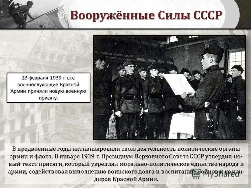 Вооружённые Силы СССР В предвоенные годы активизировали свою деятельность политические органы армии и флота. В январе 1939 г. Президиум Верховного Совета СССР утвердил но- вый текст присяги, который укреплял морально-политическое единство народа и ар