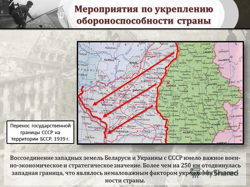 Мероприятия по укреплению обороноспособности страны Воссоединение западных земель Беларуси и Украины с СССР имело важное военно-экономическое и стратегическое значение. Более чем на 250 км отодвинулась западная граница, что являлось немаловажным факт