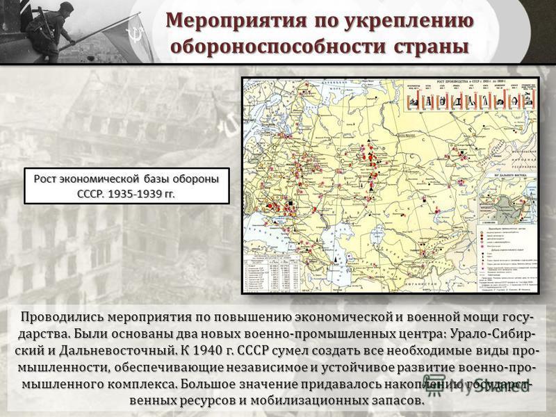 Мероприятия по укреплению обороноспособности страны Проводились мероприятия по повышению экономической и военной мощи государства. Были основаны два новых военно-промышленных центра: Урало-Сибир- ский и Дальневосточный. К 1940 г. СССР сумел создать в
