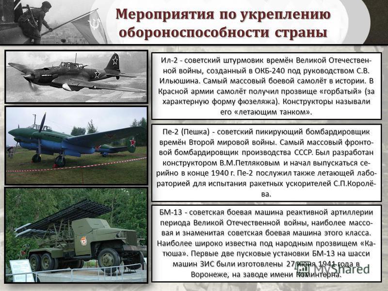 Мероприятия по укреплению обороноспособности страны Ил-2 - советский штурмовик времён Великой Отечествен- ной войны, созданный в ОКБ-240 под руководством С.В. Ильюшина. Самый массовый боевой самолёт в истории. В Красной армии самолёт получил прозвище
