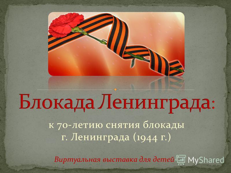 к 70-летию снятия блокады г. Ленинграда (1944 г.) Виртуальная выставка для детей