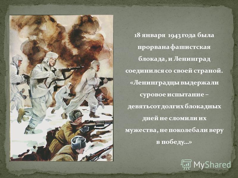 18 января 1943 года была прорвана фашистская блокада, и Ленинград соединился со своей страной. «Ленинградцы выдержали суровое испытание – девятьсот долгих блокадных дней не сломили их мужества, не поколебали веру в победу…»