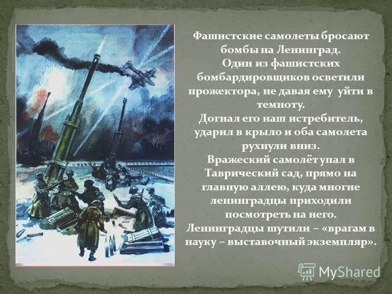 Фашистские самолеты бросают бомбы на Ленинград. Один из фашистских бомбардировщиков осветили прожектора, не давая ему уйти в темноту. Догнал его наш истребитель, ударил в крыло и оба самолета рухнули вниз. Вражеский самолёт упал в Таврический сад, пр