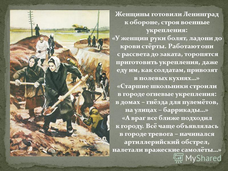 Женщины готовили Ленинград к обороне, строя военные укрепления: «У женщин руки болят, ладони до крови стёрты. Работают они с рассвета до заката, торопятся приготовить укрепления, даже еду им, как солдатам, привозят в полевых кухнях…» «Старшие школьни