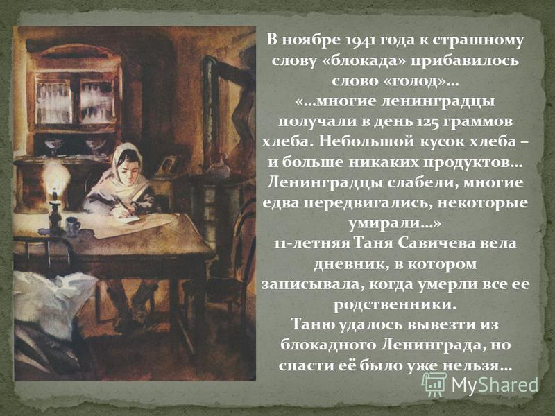 В ноябре 1941 года к страшному слову «блокада» прибавилось слово «голод»… «…многие ленинградцы получали в день 125 граммов хлеба. Небольшой кусок хлеба – и больше никаких продуктов… Ленинградцы слабели, многие едва передвигались, некоторые умирали…»