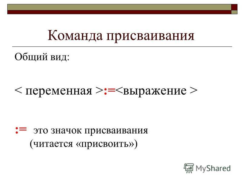 Команда присваивания Общий вид: := := это значок присваивания (читается «присвоить»)