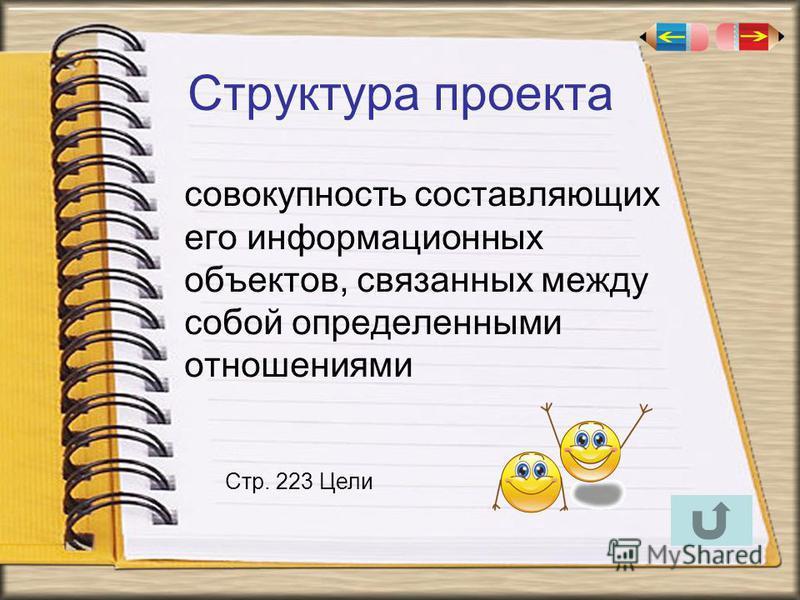 Структура проекта совокупность составляющих его информационных объектов, связанных между собой определенными отношениями Стр. 223 Цели