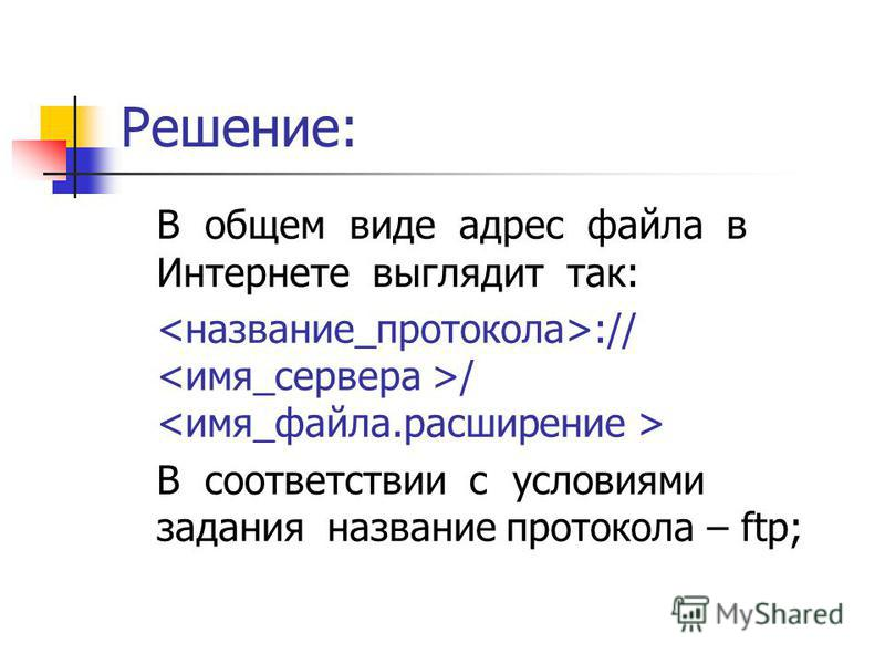 Решение: В общем виде адрес файла в Интернете выглядит так: :// / В соответствии с условиями задания название протокола – ftp;