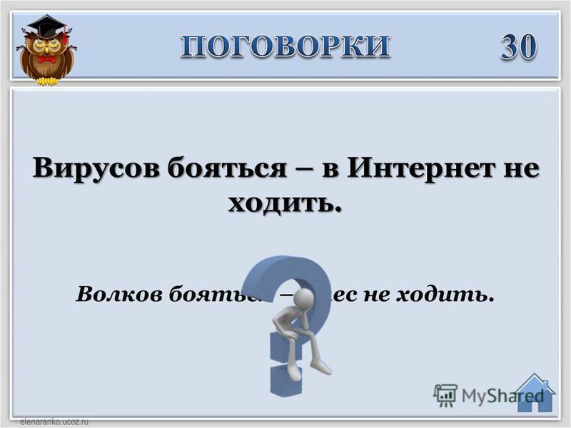 Волков бояться – в лес не ходить. Вирусов бояться – в Интернет не ходить.