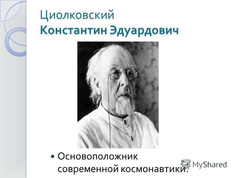 Циолковский Константин Эдуардович Основоположник современной космонавтики.