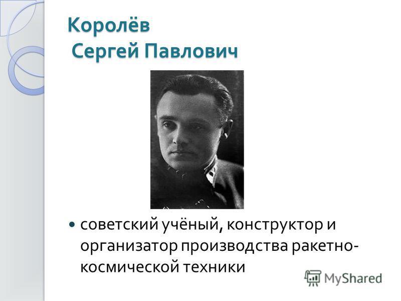 Королёв Сергей Павлович советский учёный, конструктор и организатор производства ракетно - космической техники