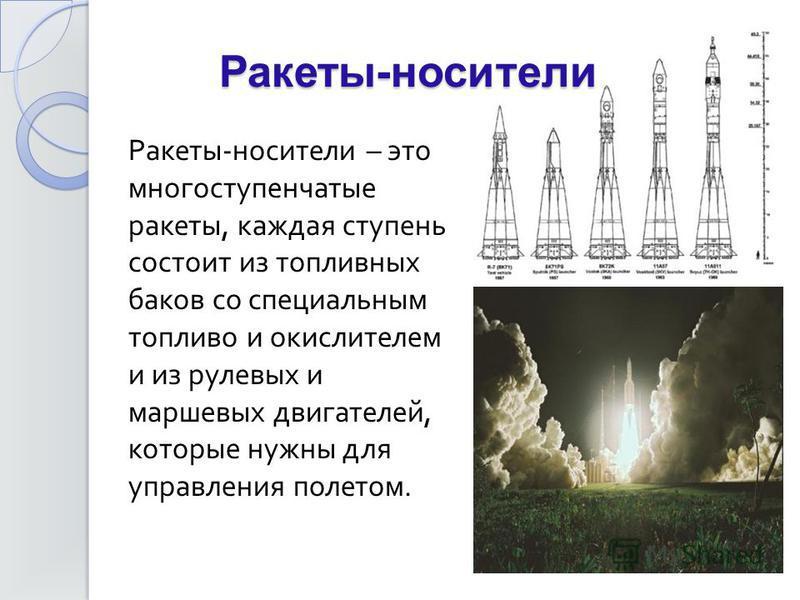 Ракеты - носители – это многоступенчатые ракеты, каждая ступень состоит из топливных баков со специальным топливо и окислителем и из рулевых и маршевых двигателей, которые нужны для управления полетом. Ракеты-носители