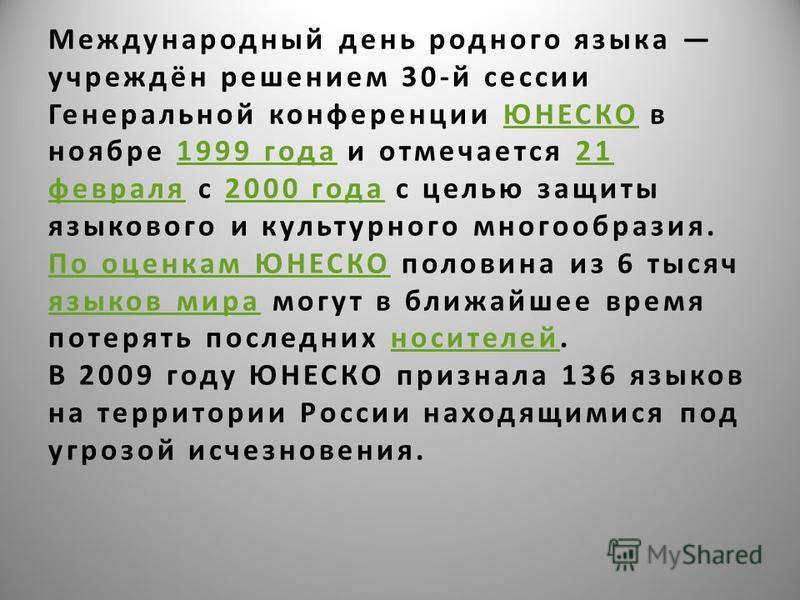 Международный день родного языка учреждён решением 30-й сессии Генеральной конференции ЮНЕСКО в ноябре 1999 года и отмечается 21 февраля с 2000 года с целью защиты языкового и культурного многообразия. По оценкам ЮНЕСКО половина из 6 тысяч языков мир