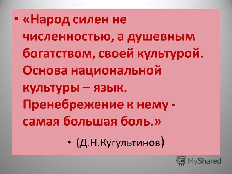 «Народ силен не численностью, а душевным богатством, своей культурой. Основа национальной культуры – язык. Пренебрежение к нему - самая большая боль.» (Д.Н.Кугультинов )