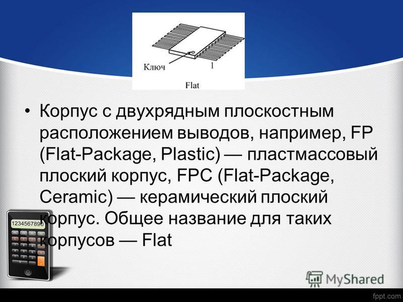 Корпус с двухрядным плоскостным расположением выводов, например, FP (Flat-Package, Plastic) пластмассовый плоский корпус, FPC (Flat-Package, Ceramic) керамический плоский корпус. Общее название для таких корпусов Flat