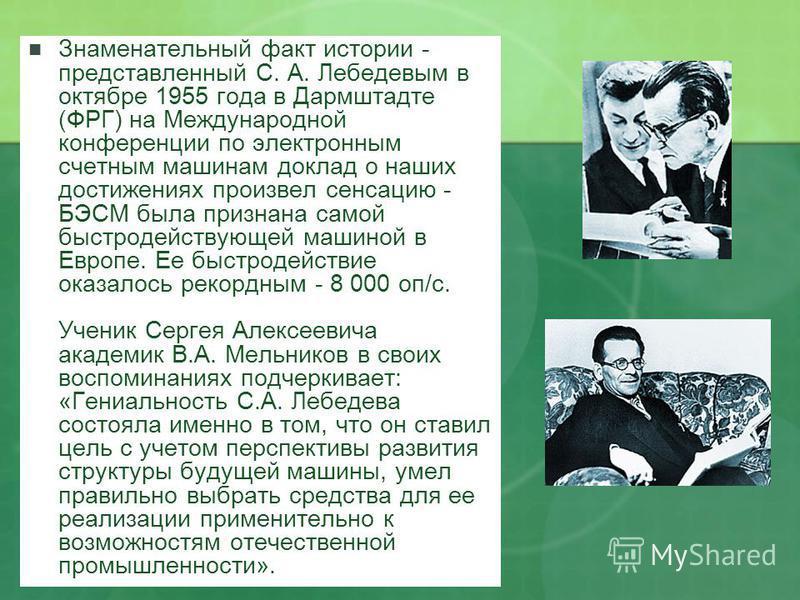 Знаменательный факт истории - представленный С. А. Лебедевым в октябре 1955 года в Дармштадте (ФРГ) на Международной конференции по электронным счетным машинам доклад о наших достижениях произвел сенсацию - БЭСМ была признана самой быстродействующей