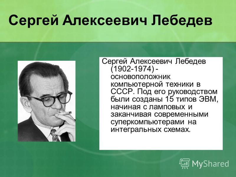 Сергей Алексеевич Лебедев Сергей Алексеевич Лебедев (1902-1974) - основоположник компьютерной техники в СССР. Под его руководством были созданы 15 типов ЭВМ, начиная с ламповых и заканчивая современными суперкомпьютерами на интегральных схемах.