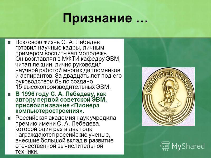 Признание … Всю свою жизнь С. А. Лебедев готовил научные кадры, личным примером воспитывал молодежь. Он возглавлял в МФТИ кафедру ЭВМ, читал лекции, лично руководил научной работой многих дипломников и аспирантов. За двадцать лет под его руководством
