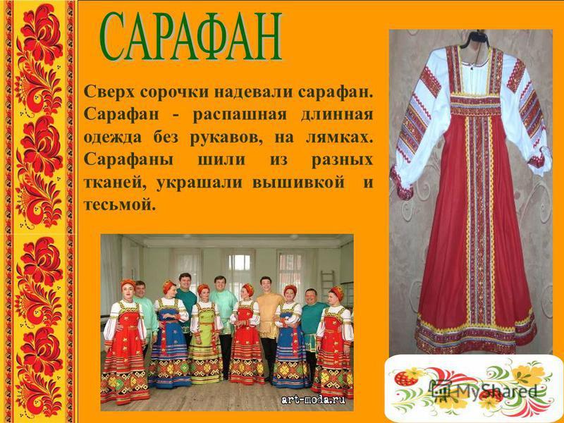 Сверх сорочки надевали сарафан. Сарафан - распашная длинная одежда без рукавов, на лямках. Сарафаны шили из разных тканей, украшали вышивкой и тесьмой.