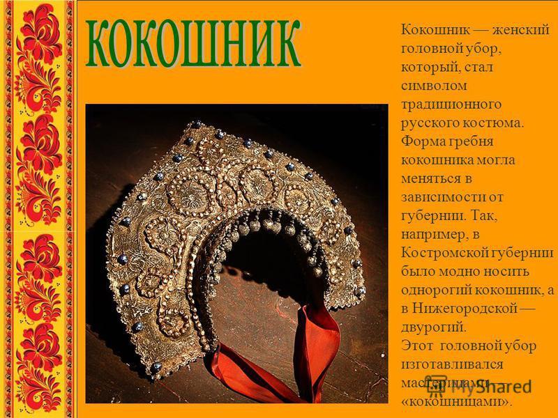 Кокошник женский головной убор, который, стал символом традиционного русского костюма. Форма гребня кокошника могла меняться в зависимости от губернии. Так, например, в Костромской губернии было модно носить однорогий кокошник, а в Нижегородской двур