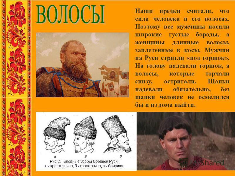 Наши предки считали, что сила человека в его волосах. Поэтому все мужчины носили широкие густые бороды, а женщины длинные волосы, заплетенные в косы. Мужчин на Руси стригли «под горшок». На голову надевали горшок, а волосы, которые торчали снизу, ост