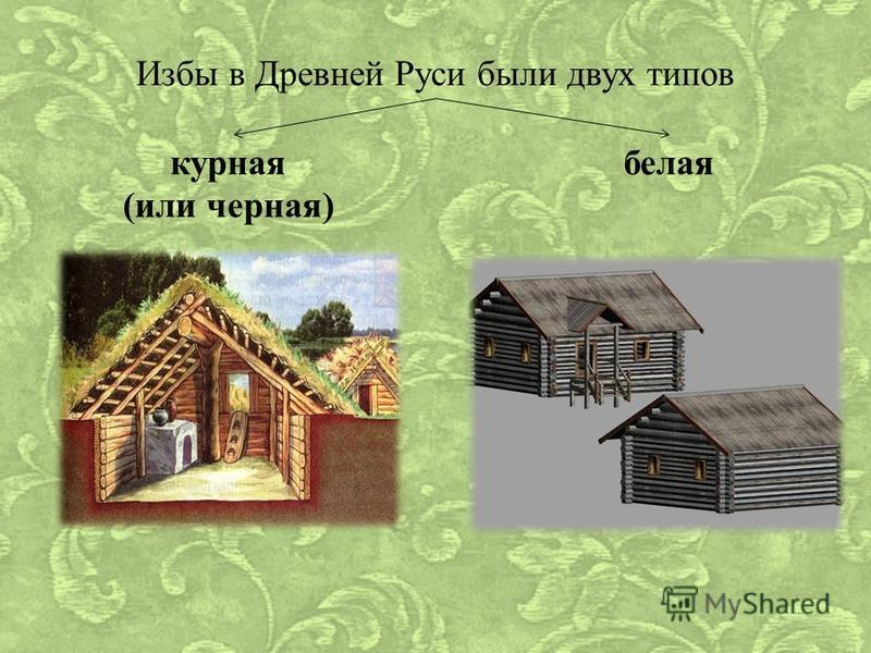 Избы в Древней Руси были двух типов курная (или черная) белая
