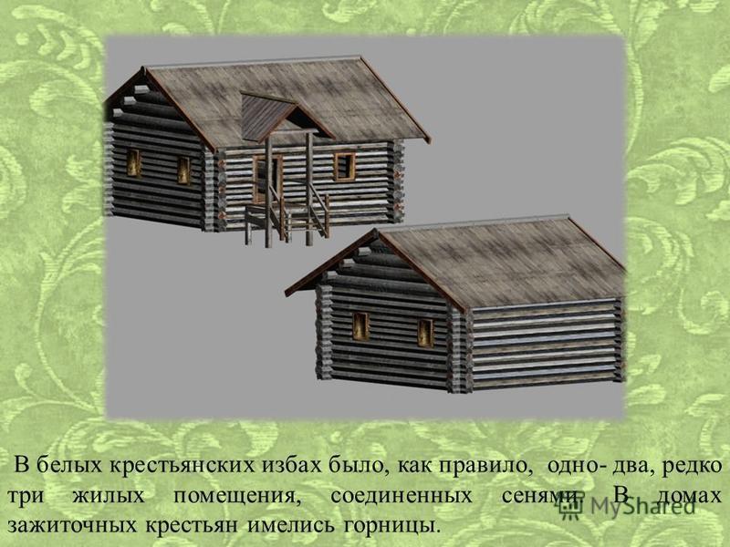В белых крестьянских избах было, как правило, одно- два, редко три жилых помещения, соединенных сенями. В домах зажиточных крестьян имелись горницы.