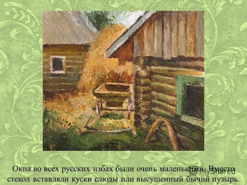 Окна во всех русских избах были очень маленькими. Вместо стекол вставляли куски слюды или высушенный бычий пузырь.