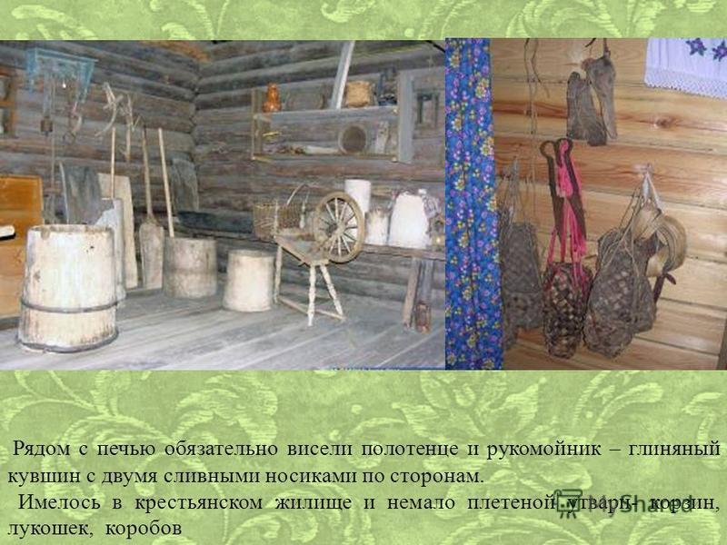 Рядом с печью обязательно висели полотенце и рукомойник – глиняный кувшин с двумя сливными носиками по сторонам. Имелось в крестьянском жилище и немало плетеной утвари- корзин, лукошек, коробов