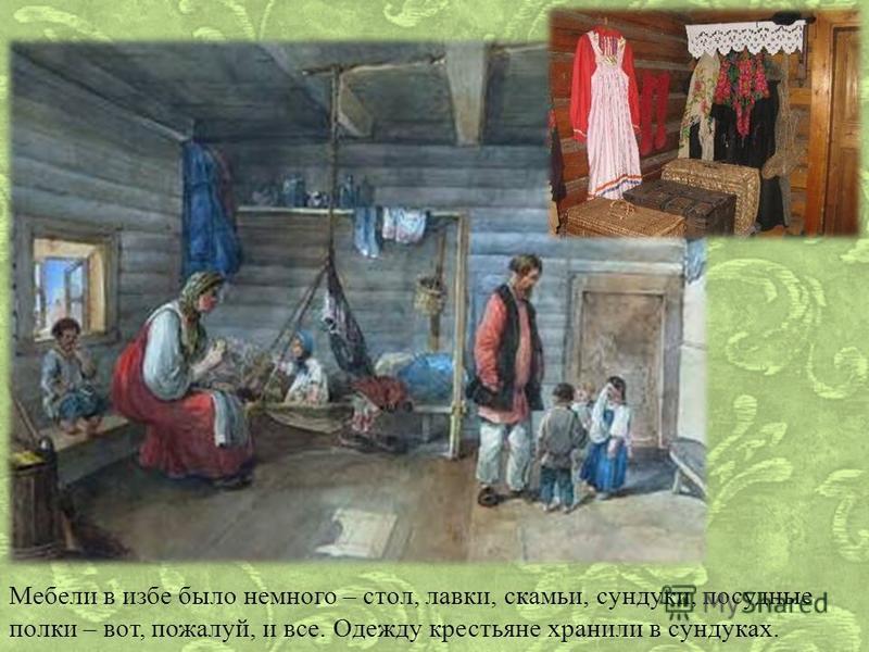 Мебели в избе было немного – стол, лавки, скамьи, сундуки, посудные полки – вот, пожалуй, и все. Одежду крестьяне хранили в сундуках.
