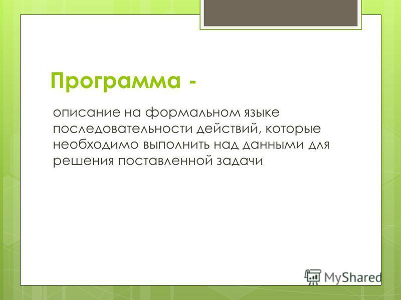 Программа - описание на формальном языке последовательности действий, которые необходимо выполнить над данными для решения поставленной задачи