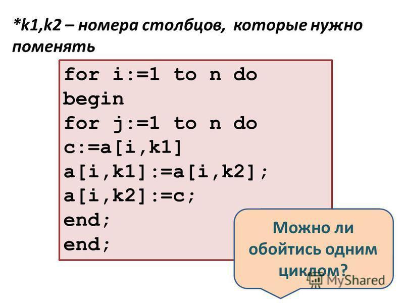 for i:=1 to n do begin for j:=1 to n do с:=a[i,k1] a[i,k1]:=a[i,k2]; a[i,k2]:=c; end; *k1,k2 – номера столбцов, которые нужно поменять Можно ли обойтись одним циклом?
