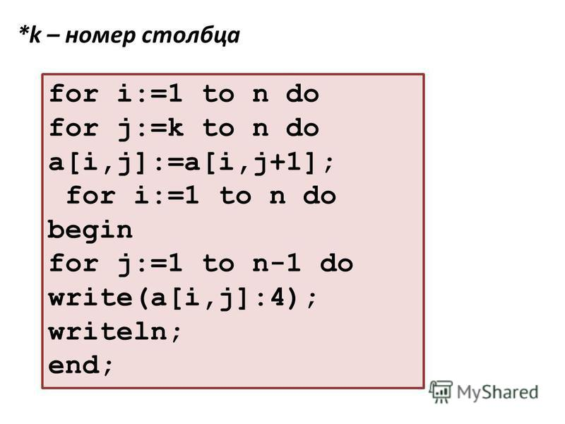 for i:=1 to n do for j:=k to n do a[i,j]:=a[i,j+1]; for i:=1 to n do begin for j:=1 to n-1 do write(a[i,j]:4); writeln; end; *k – номер столбца